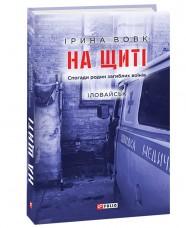 """Книга На щиті. Спогади родин загиблих воїнів. Іловайськ"""" Ірина Вовк"""